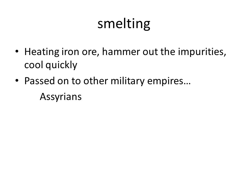 smelting Heating iron ore, hammer out the impurities, cool quickly Passed on to other military empires… Assyrians