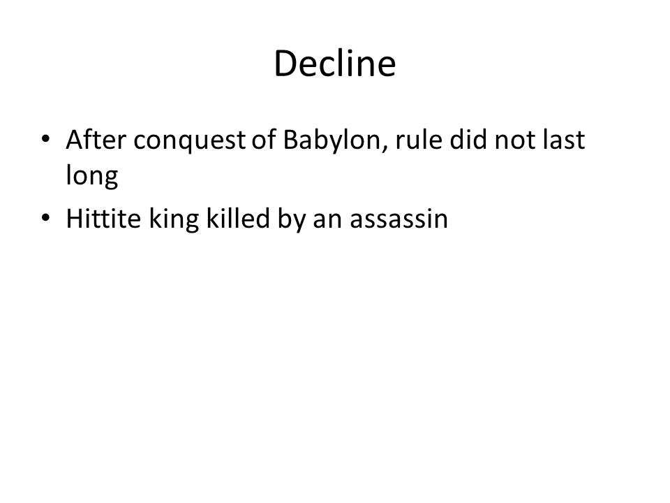 Decline After conquest of Babylon, rule did not last long Hittite king killed by an assassin