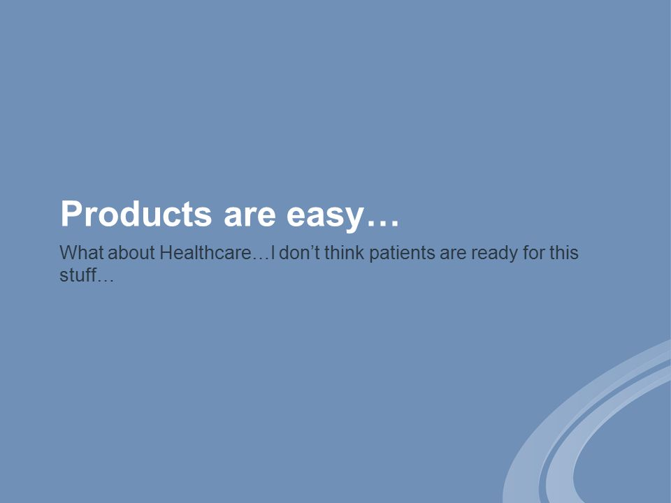 Products are easy… What about Healthcare…I don't think patients are ready for this stuff…