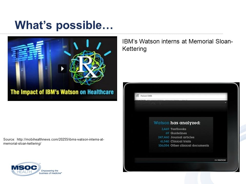 What's possible… IBM's Watson interns at Memorial Sloan- Kettering Source: http://mobihealthnews.com/20255/ibms-watson-interns-at- memorial-sloan-kettering/