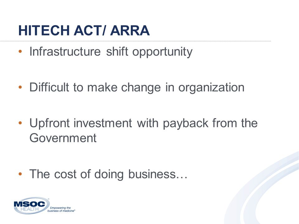 HITECH ACT/ ARRA Infrastructure shift opportunity Difficult to make change in organization Upfront investment with payback from the Government The cost of doing business…