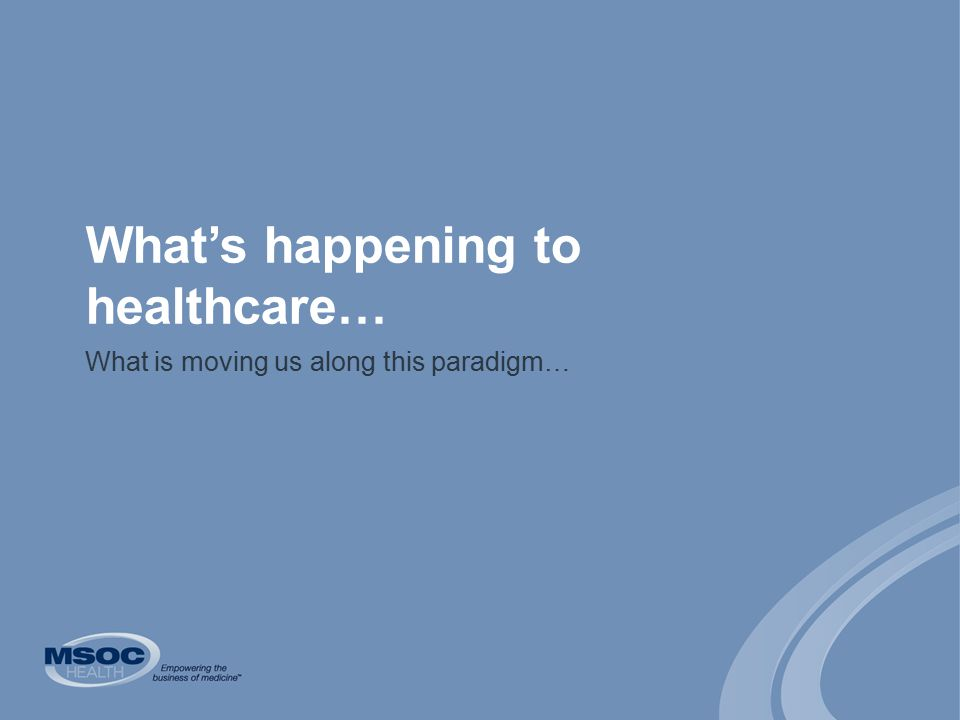 What's happening to healthcare… What is moving us along this paradigm…