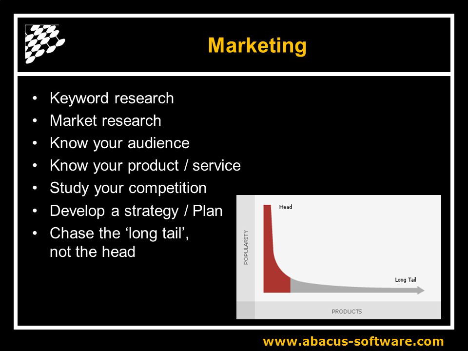 www.abacus-software.com Marketing Keyword research Market research Know your audience Know your product / service Study your competition Develop a strategy / Plan Chase the 'long tail', not the head