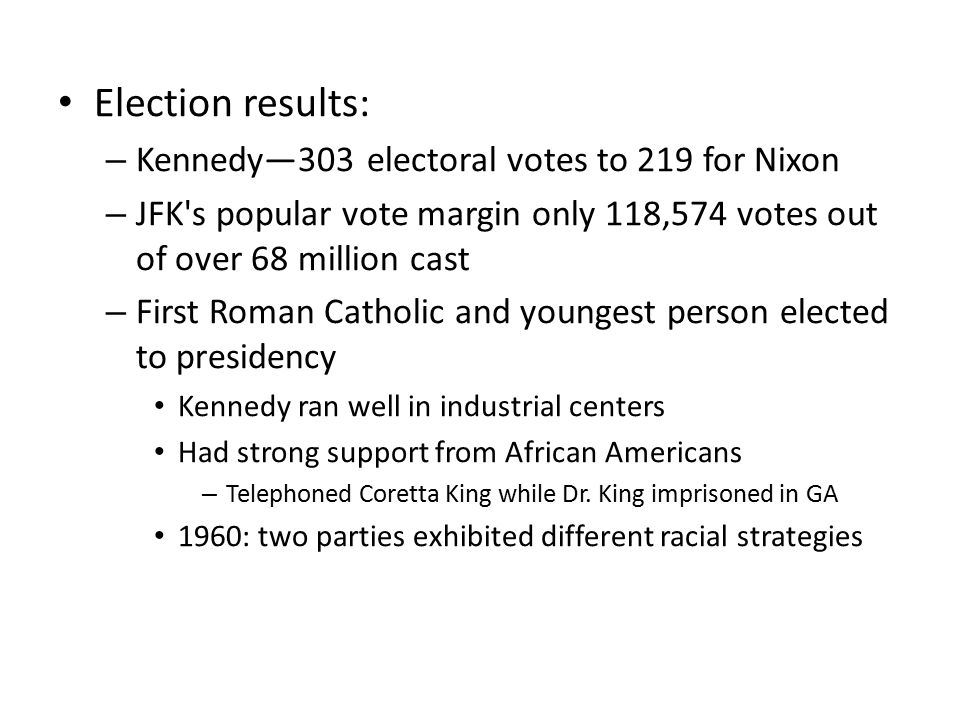 Election results: – Kennedy—303 electoral votes to 219 for Nixon – JFK's popular vote margin only 118,574 votes out of over 68 million cast – First Ro