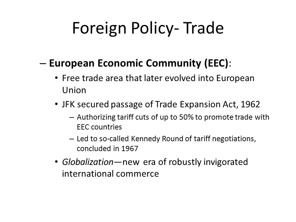 Foreign Policy- Trade – European Economic Community (EEC): Free trade area that later evolved into European Union JFK secured passage of Trade Expansi