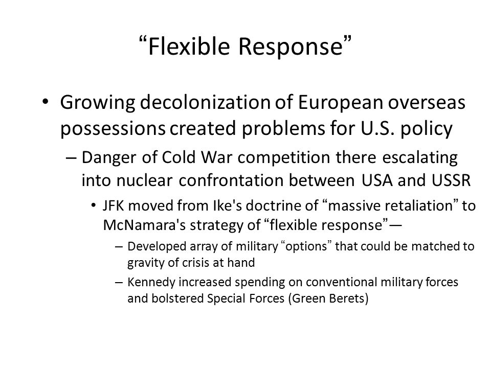 """Flexible Response"" Growing decolonization of European overseas possessions created problems for U.S. policy – Danger of Cold War competition there es"