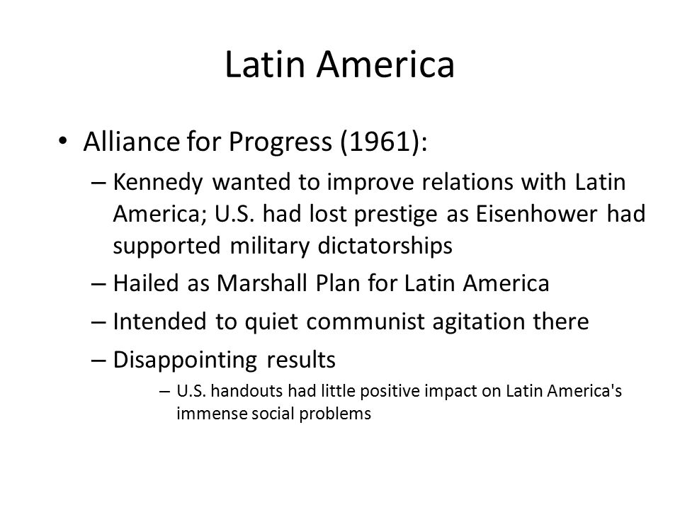 Latin America Alliance for Progress (1961): – Kennedy wanted to improve relations with Latin America; U.S. had lost prestige as Eisenhower had support