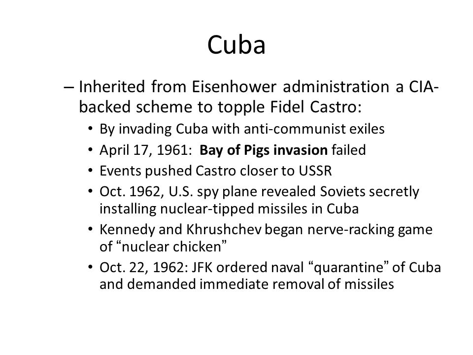 Cuba – Inherited from Eisenhower administration a CIA- backed scheme to topple Fidel Castro: By invading Cuba with anti-communist exiles April 17, 196