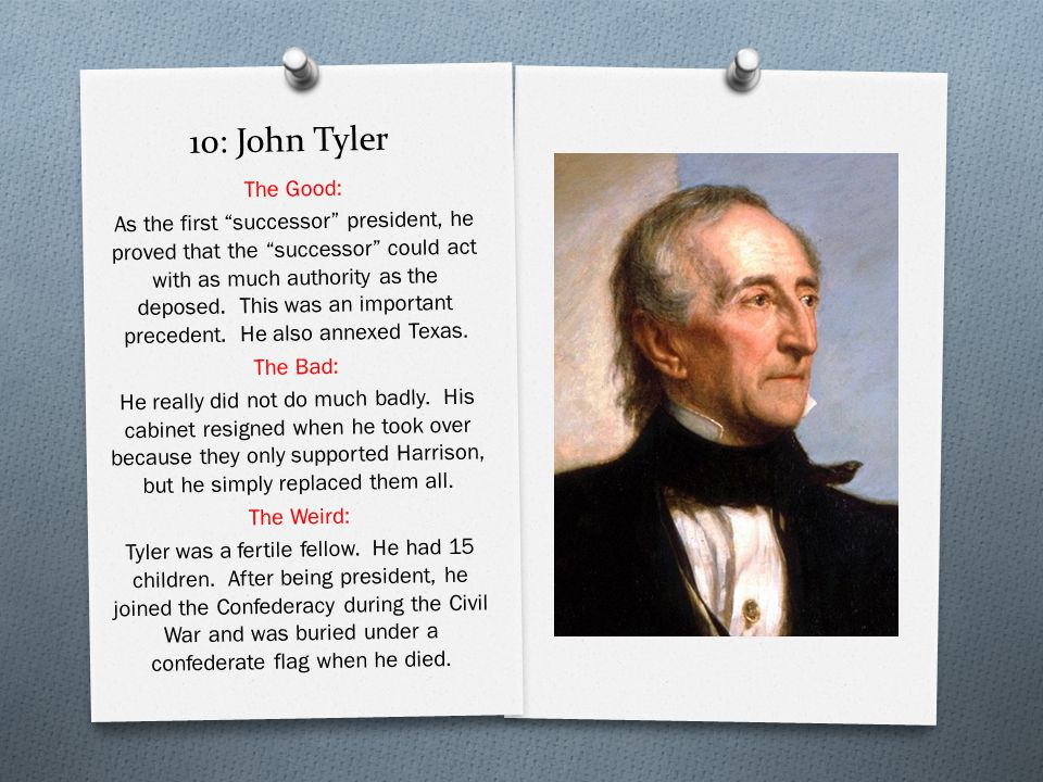 10: John Tyler The Good: As the first successor president, he proved that the successor could act with as much authority as the deposed.