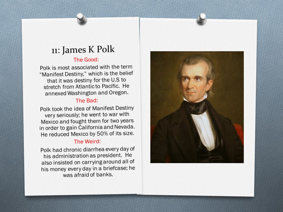 11: James K Polk The Good: Polk is most associated with the term Manifest Destiny, which is the belief that it was destiny for the U.S to stretch from Atlantic to Pacific.