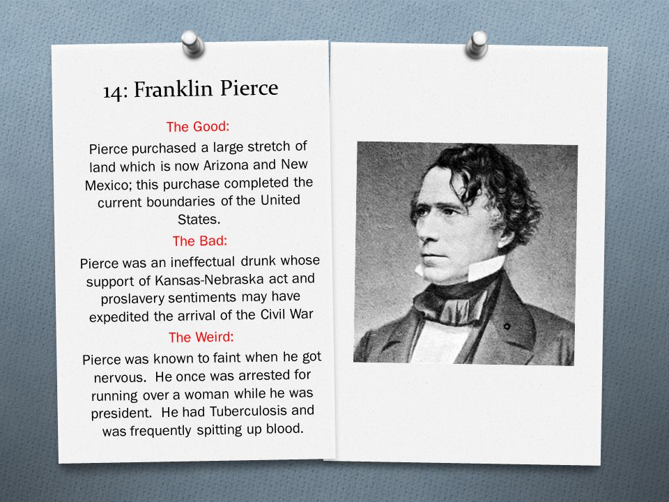 14: Franklin Pierce The Good: Pierce purchased a large stretch of land which is now Arizona and New Mexico; this purchase completed the current boundaries of the United States.