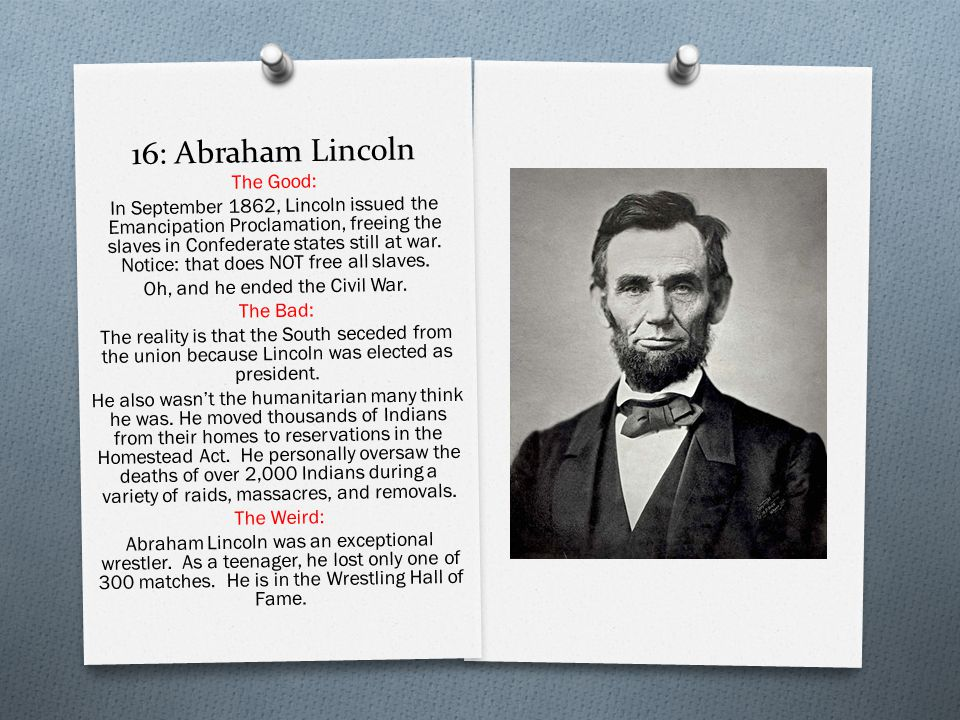 16: Abraham Lincoln The Good: In September 1862, Lincoln issued the Emancipation Proclamation, freeing the slaves in Confederate states still at war.