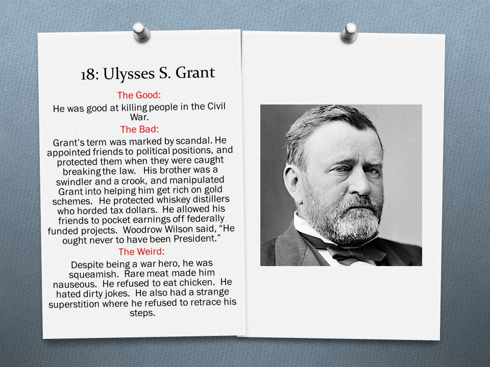 18: Ulysses S. Grant The Good: He was good at killing people in the Civil War.