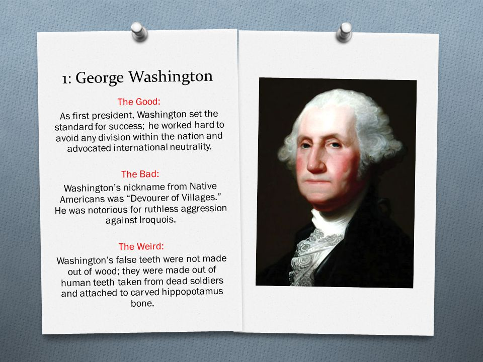 1: George Washington The Good: As first president, Washington set the standard for success; he worked hard to avoid any division within the nation and advocated international neutrality.