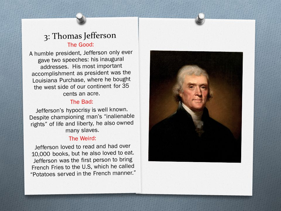 3: Thomas Jefferson The Good: A humble president, Jefferson only ever gave two speeches: his inaugural addresses.
