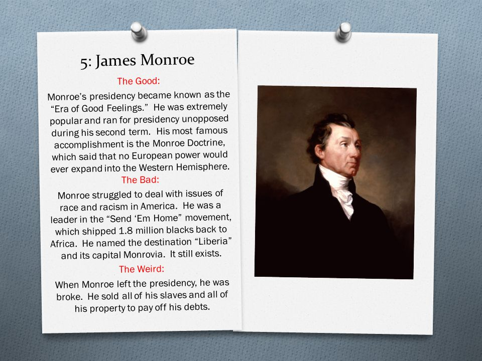 5: James Monroe The Good: Monroe's presidency became known as the Era of Good Feelings. He was extremely popular and ran for presidency unopposed during his second term.