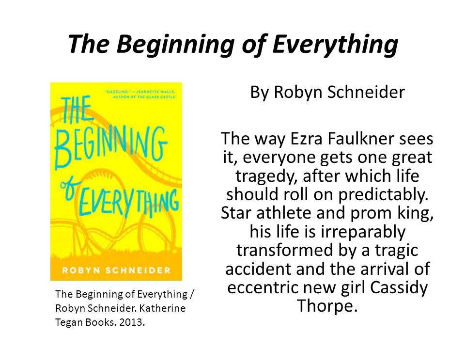 The Beginning of Everything By Robyn Schneider The way Ezra Faulkner sees it, everyone gets one great tragedy, after which life should roll on predictably.