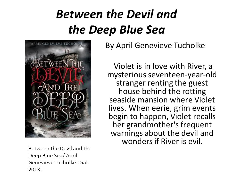 Between the Devil and the Deep Blue Sea By April Genevieve Tucholke Violet is in love with River, a mysterious seventeen-year-old stranger renting the guest house behind the rotting seaside mansion where Violet lives.