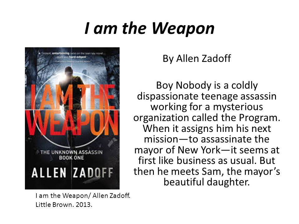 I am the Weapon By Allen Zadoff Boy Nobody is a coldly dispassionate teenage assassin working for a mysterious organization called the Program. When i