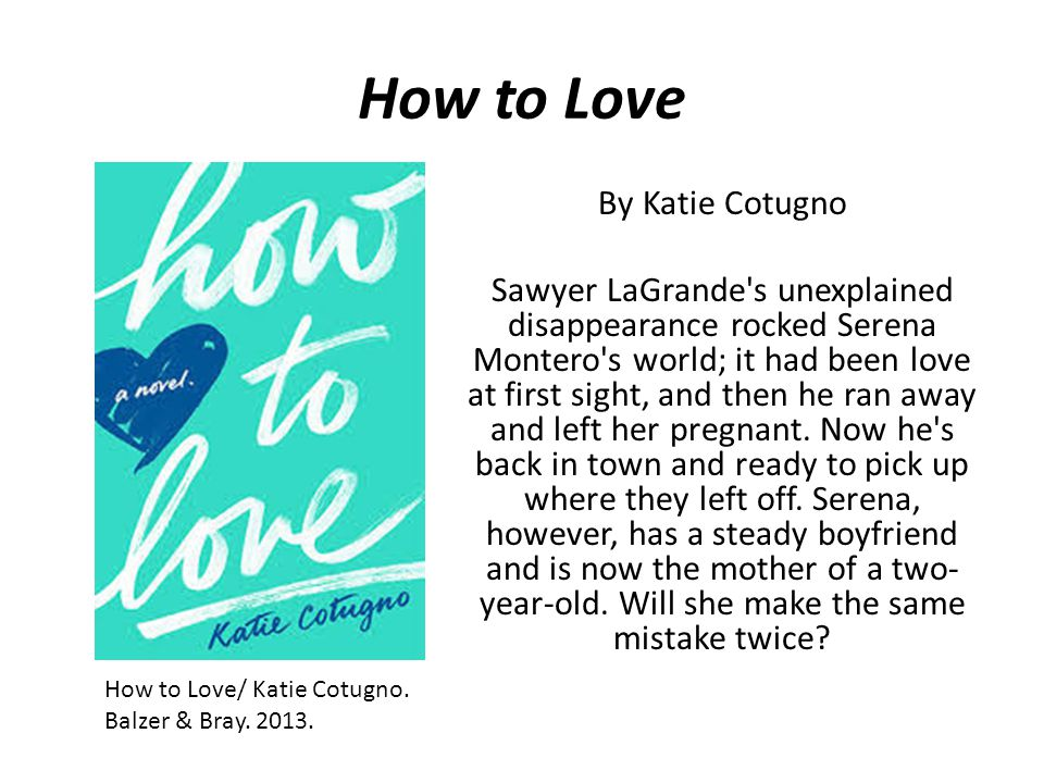 How to Love By Katie Cotugno Sawyer LaGrande's unexplained disappearance rocked Serena Montero's world; it had been love at first sight, and then he r