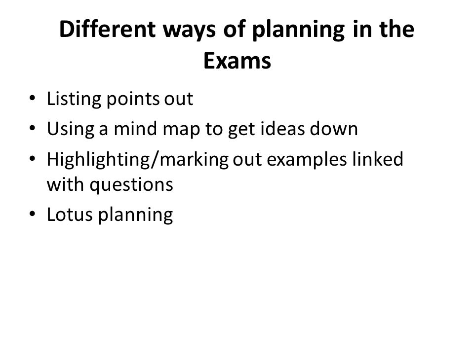 Different ways of planning in the Exams Listing points out Using a mind map to get ideas down Highlighting/marking out examples linked with questions Lotus planning