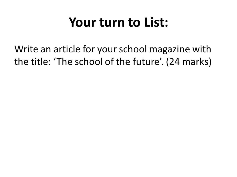 Your turn to List: Write an article for your school magazine with the title: 'The school of the future'.