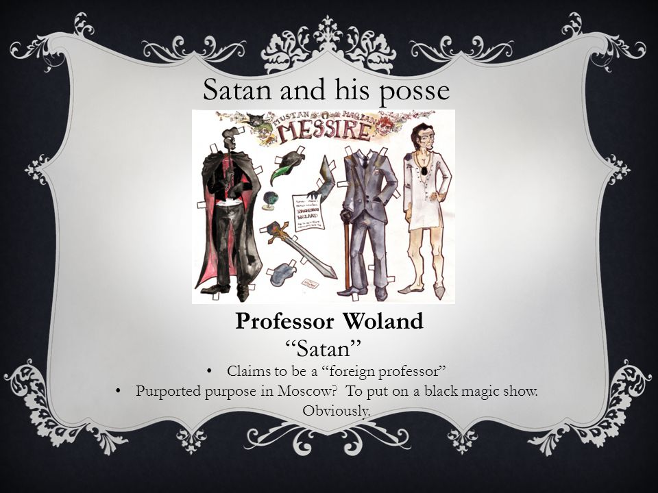 Satan and his posse Professor Woland Satan Claims to be a foreign professor Purported purpose in Moscow.
