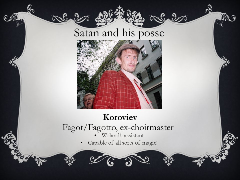 Satan and his posse Koroviev Fagot/Fagotto, ex-choirmaster Woland's assistant Capable of all sorts of magic!
