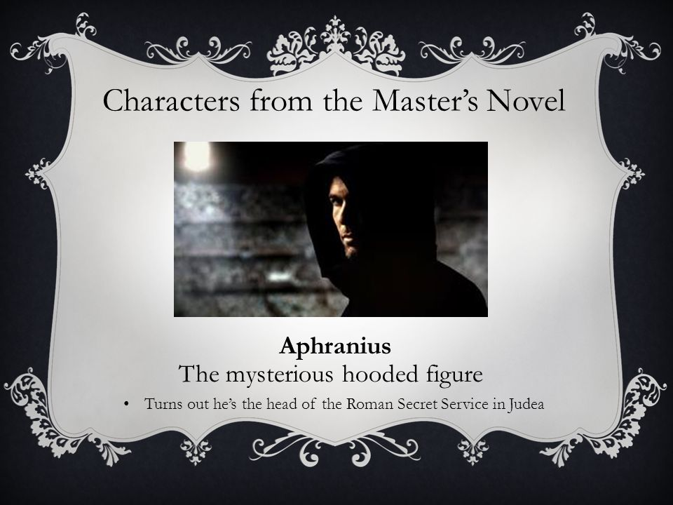 Characters from the Master's Novel Aphranius The mysterious hooded figure Turns out he's the head of the Roman Secret Service in Judea