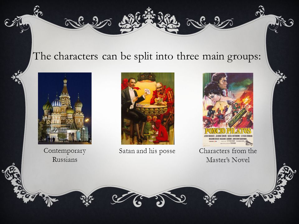 The characters can be split into three main groups: Contemporary Russians Satan and his posseCharacters from the Master's Novel