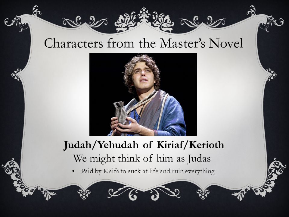 Characters from the Master's Novel Judah/Yehudah of Kiriaf/Kerioth We might think of him as Judas Paid by Kaifa to suck at life and ruin everything