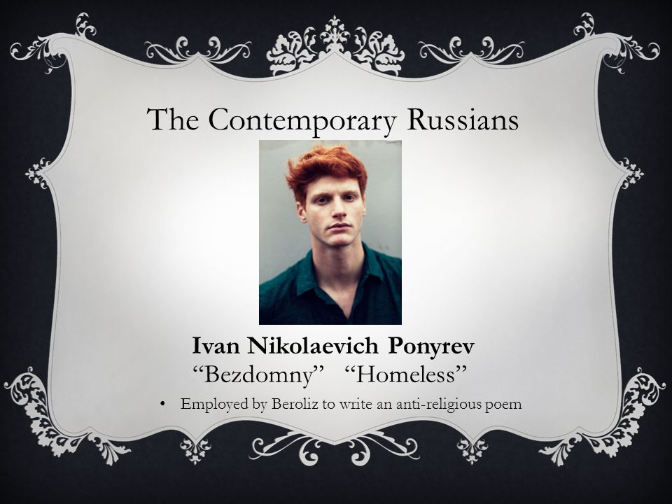 The Contemporary Russians Ivan Nikolaevich Ponyrev Bezdomny Homeless Employed by Beroliz to write an anti-religious poem