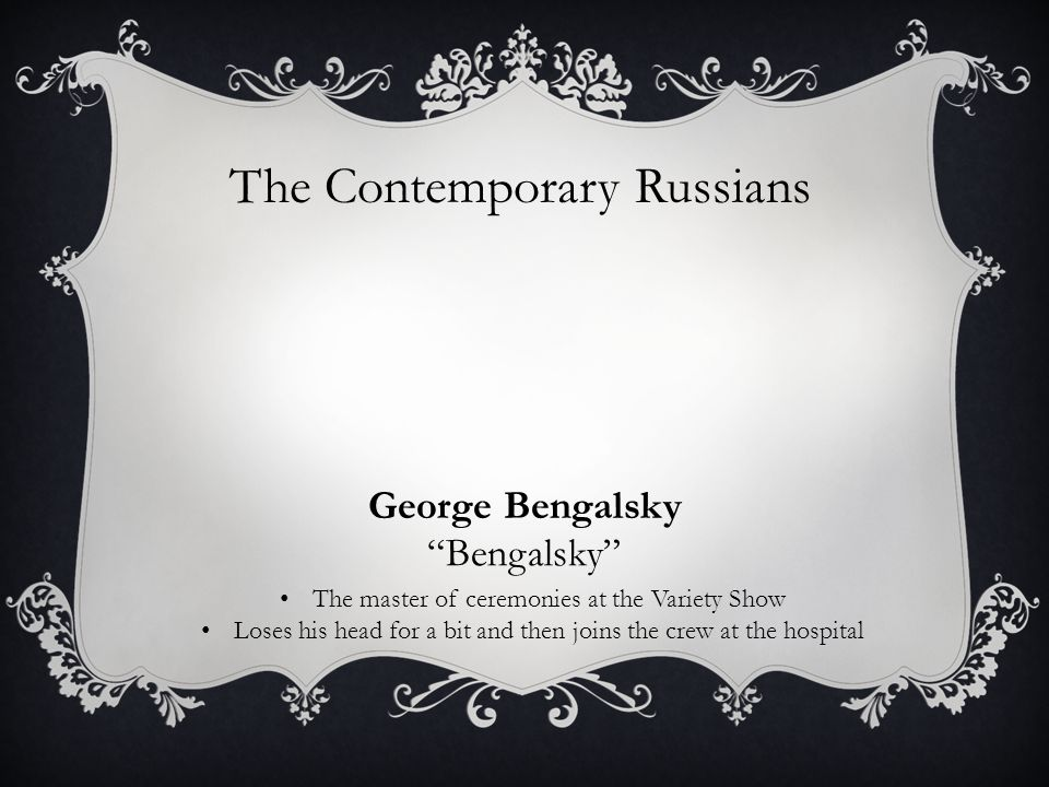 The Contemporary Russians George Bengalsky The master of ceremonies at the Variety Show Loses his head for a bit and then joins the crew at the hospital Bengalsky