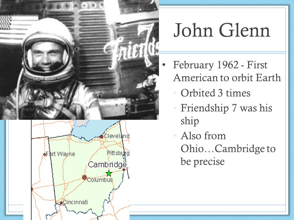 John Glenn February 1962 - First American to orbit Earth Orbited 3 times Friendship 7 was his ship Also from Ohio…Cambridge to be precise