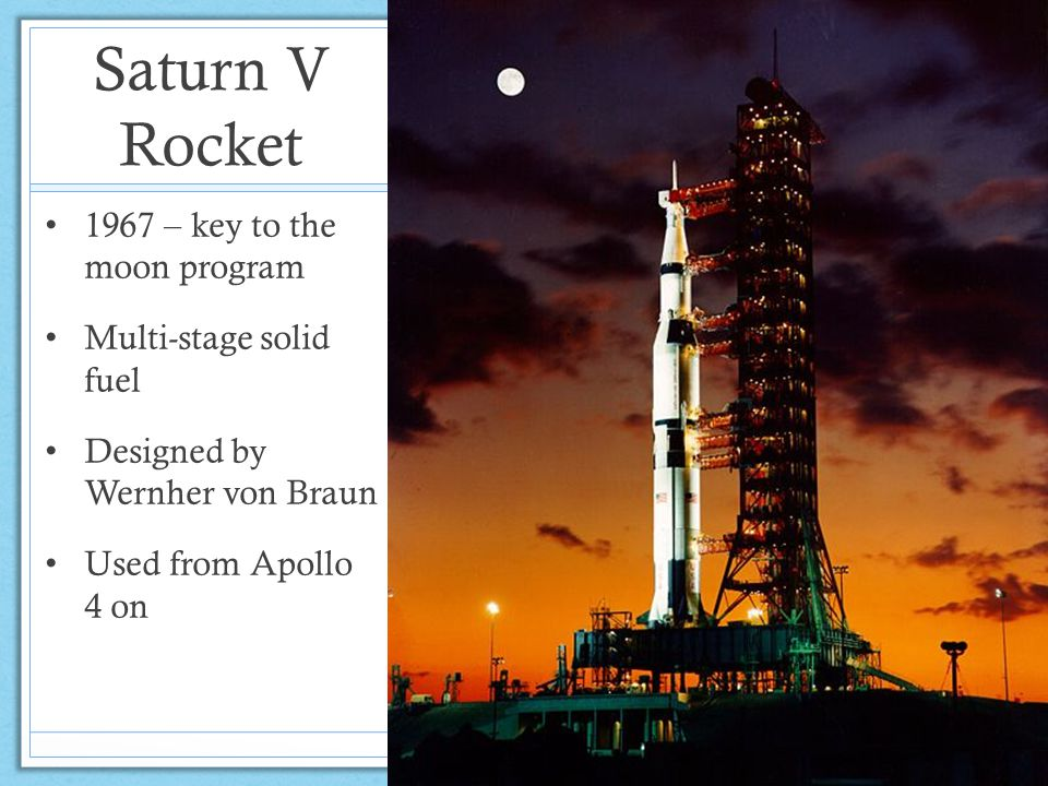 Saturn V Rocket 1967 – key to the moon program Multi-stage solid fuel Designed by Wernher von Braun Used from Apollo 4 on