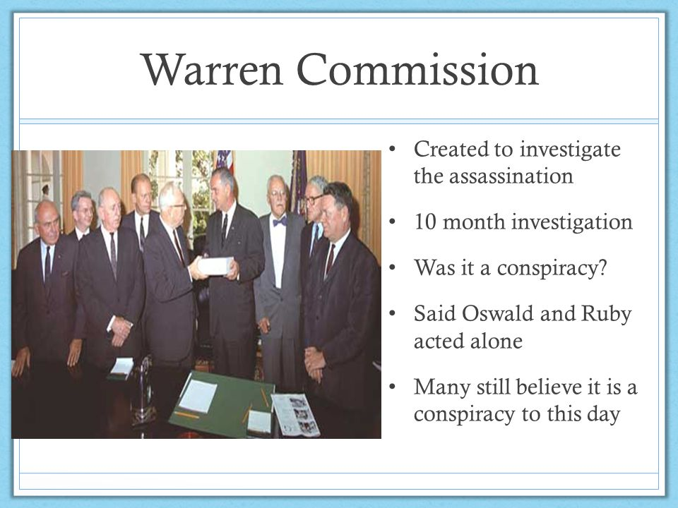 Warren Commission Created to investigate the assassination 10 month investigation Was it a conspiracy? Said Oswald and Ruby acted alone Many still bel