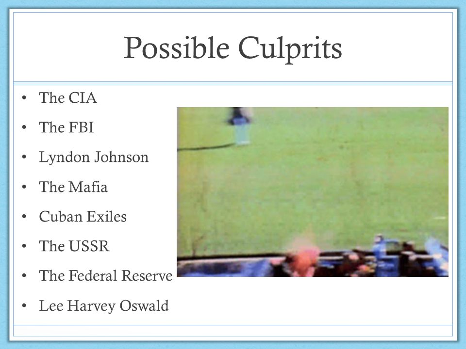 Possible Culprits The CIA The FBI Lyndon Johnson The Mafia Cuban Exiles The USSR The Federal Reserve Lee Harvey Oswald