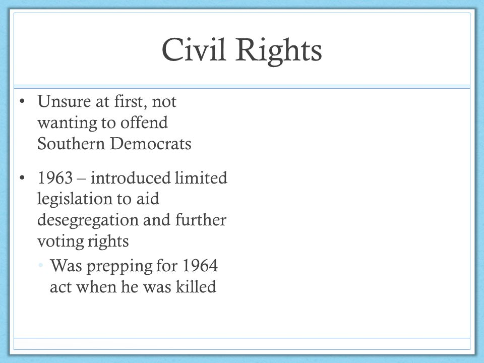 Civil Rights Unsure at first, not wanting to offend Southern Democrats 1963 – introduced limited legislation to aid desegregation and further voting r