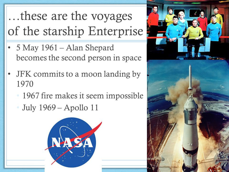 …these are the voyages of the starship Enterprise 5 May 1961 – Alan Shepard becomes the second person in space JFK commits to a moon landing by 1970 1