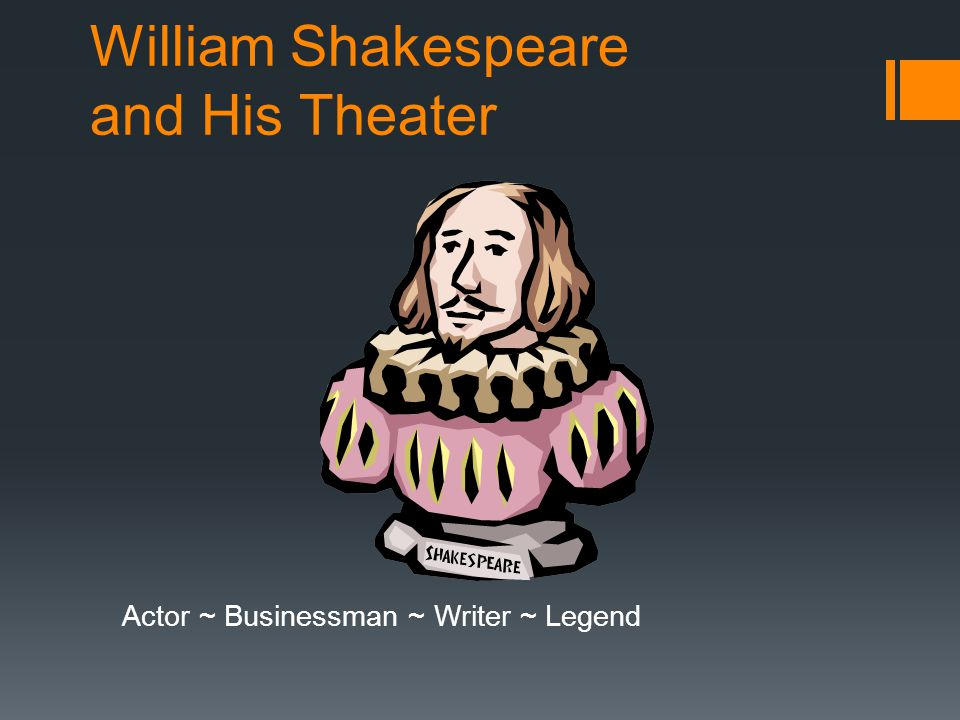 William Shakespeare and His Theater Actor ~ Businessman ~ Writer ~ Legend