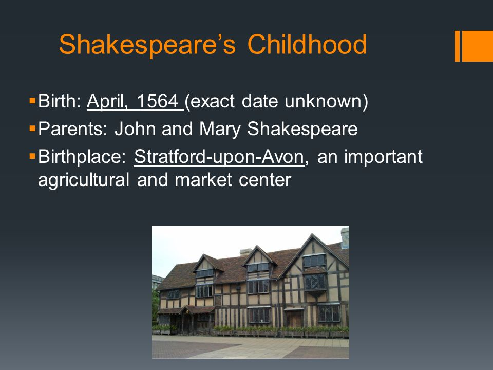 Shakespeare's Childhood  Birth: April, 1564 (exact date unknown)  Parents: John and Mary Shakespeare  Birthplace: Stratford-upon-Avon, an important agricultural and market center