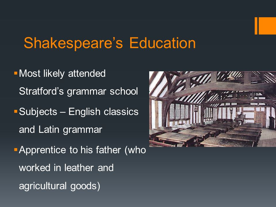 Shakespeare's Education  Most likely attended Stratford's grammar school  Subjects – English classics and Latin grammar  Apprentice to his father (who worked in leather and agricultural goods)