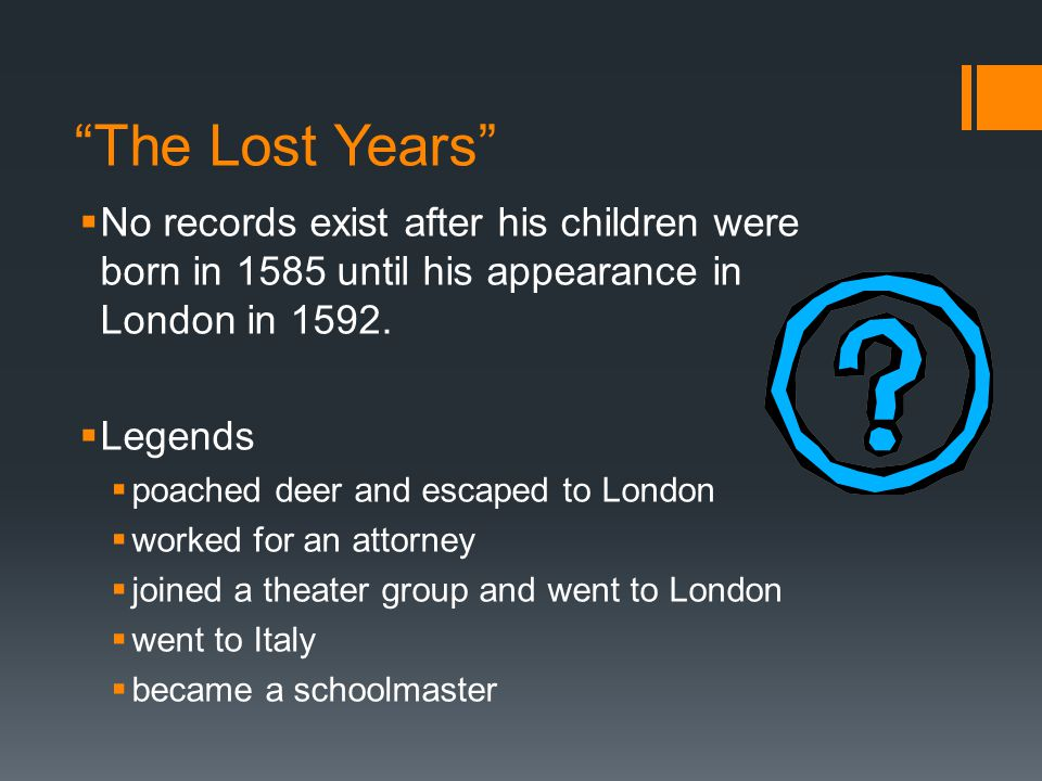 The Lost Years  No records exist after his children were born in 1585 until his appearance in London in 1592.