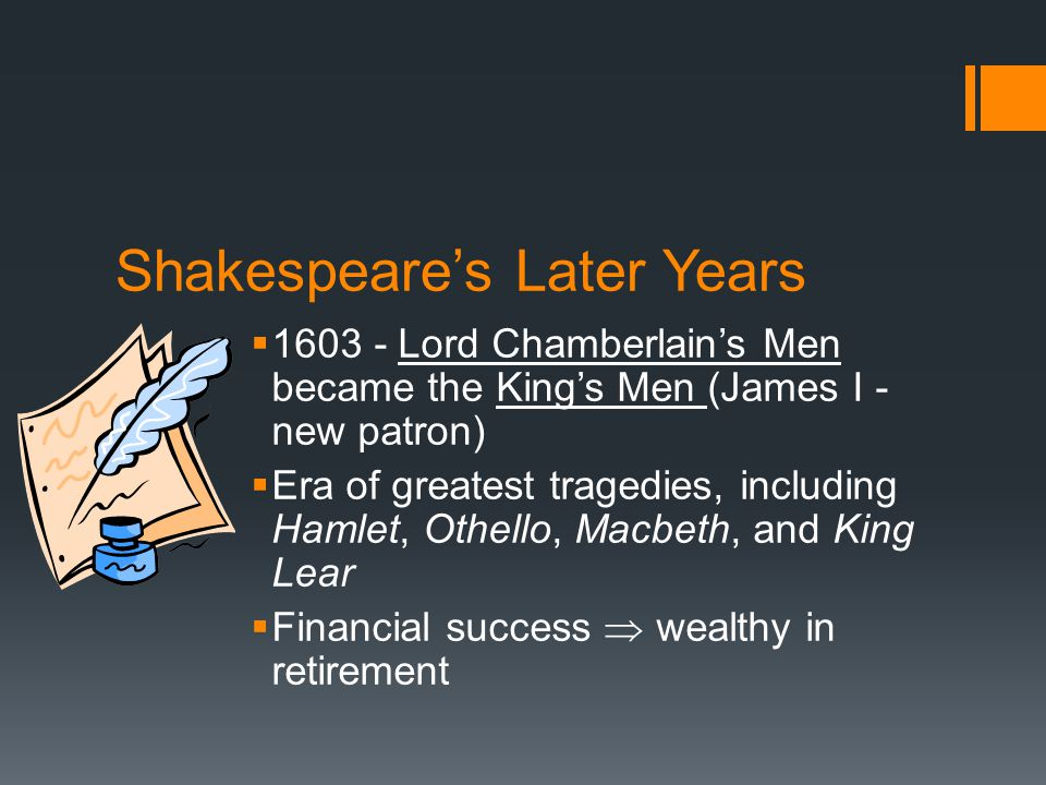 Shakespeare's Later Years  1603 - Lord Chamberlain's Men became the King's Men (James I - new patron)  Era of greatest tragedies, including Hamlet, Othello, Macbeth, and King Lear  Financial success  wealthy in retirement