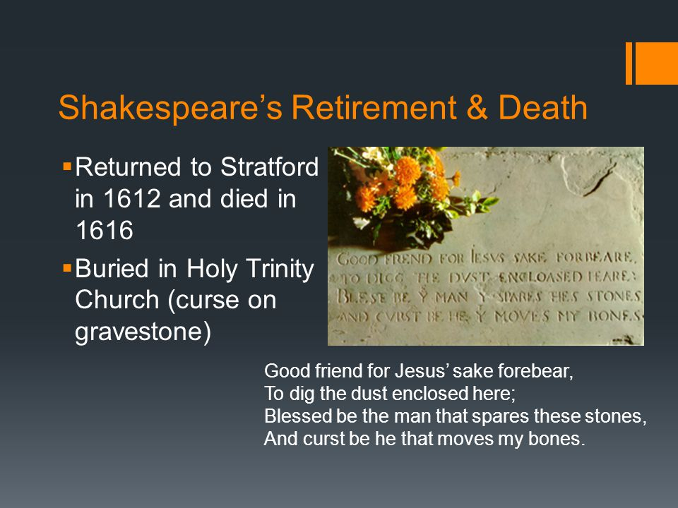 Shakespeare's Retirement & Death  Returned to Stratford in 1612 and died in 1616  Buried in Holy Trinity Church (curse on gravestone) Good friend for Jesus' sake forebear, To dig the dust enclosed here; Blessed be the man that spares these stones, And curst be he that moves my bones.