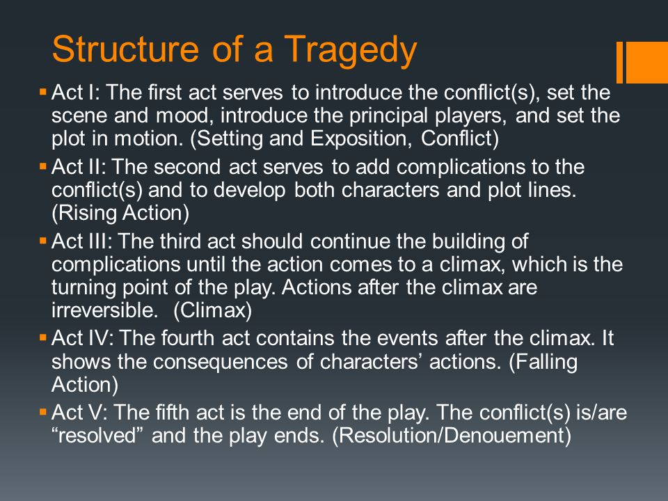 Structure of a Tragedy  Act I: The first act serves to introduce the conflict(s), set the scene and mood, introduce the principal players, and set the plot in motion.