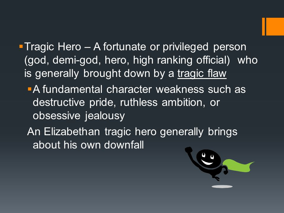  Tragic Hero – A fortunate or privileged person (god, demi-god, hero, high ranking official) who is generally brought down by a tragic flaw  A fundamental character weakness such as destructive pride, ruthless ambition, or obsessive jealousy An Elizabethan tragic hero generally brings about his own downfall