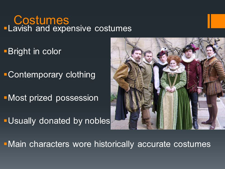 Costumes  Lavish and expensive costumes  Bright in color  Contemporary clothing  Most prized possession  Usually donated by nobles  Main characters wore historically accurate costumes