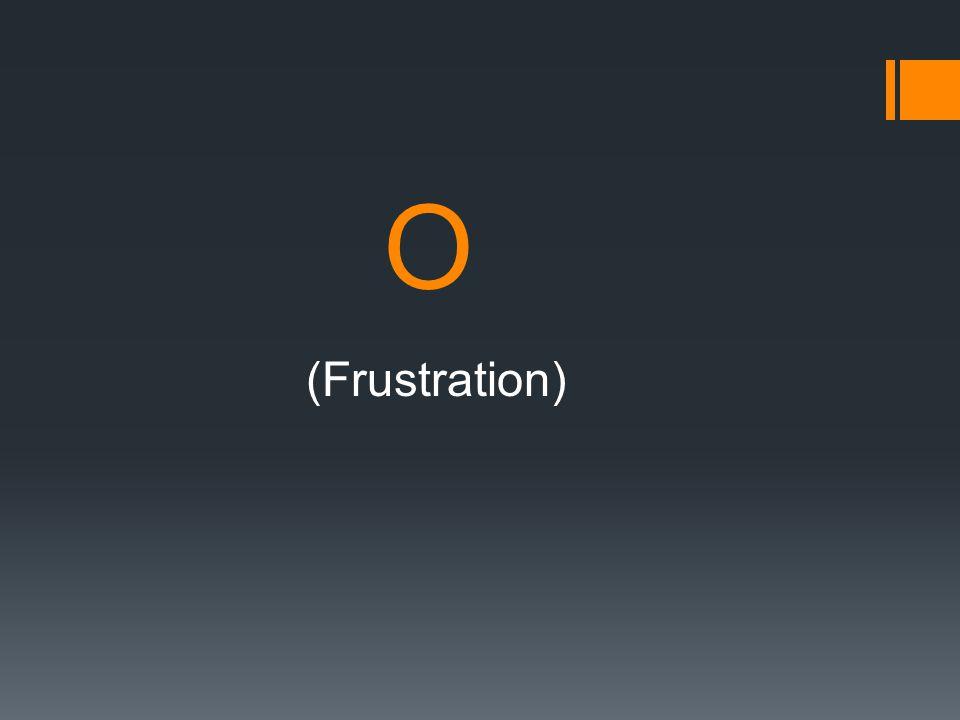O (Frustration)