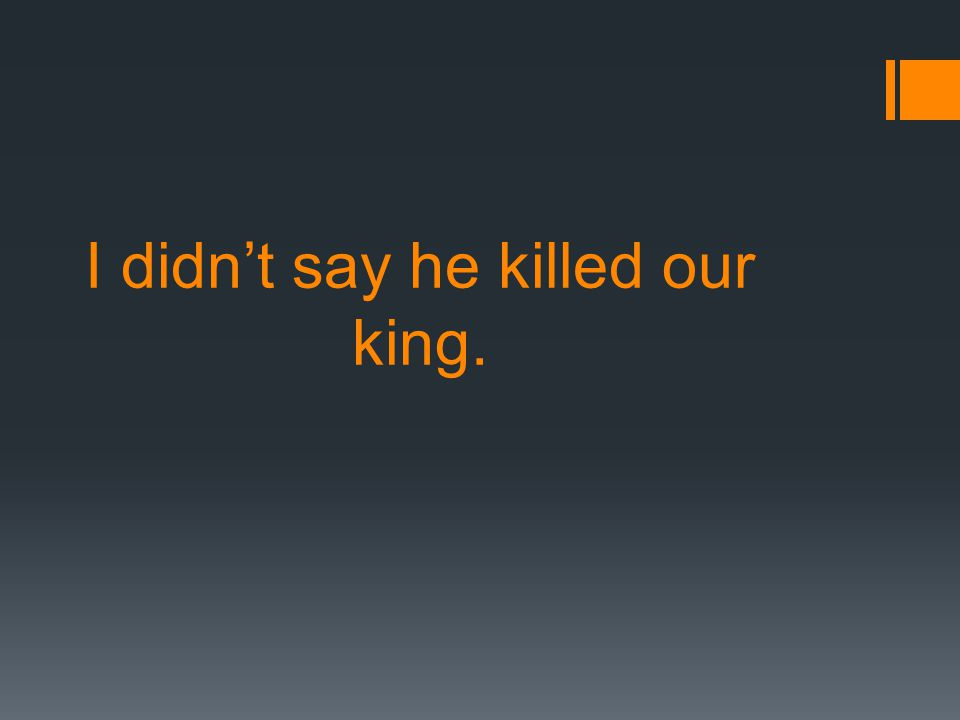 I didn't say he killed our king.